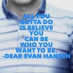 Inspirational Quotes from Musicals - All you gotta do is believe you can be who you want to be. (Dear Evan Hansen)