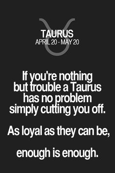 If you're nothing but trouble a Taurus has no problem simply cuffing you off. As loyal as they can be, enough is enough. Taurus   Taurus Quotes   Taurus Zodiac Signs