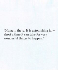 Hang in there. It is astonishing how short a time it can take for very wonderful things to happen.