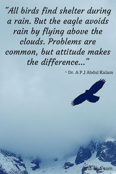 """""""All birds find shelter during a rain. But the eagle avoids rain by flying above the clouds. Problems are common, but attitude makes the difference..."""" ~ Dr. A P J Abdul Kalam"""