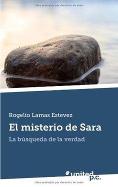 El Misterio de Sara: La Búsqueda de la Verdad (Spanish Edition) by Rogelio Lamas Estevez, http://www.amazon.com/dp/8490394881/ref=cm_sw_r_pi_dp_fOqRrb0RW5CXW Mi primera novela y que espero que no sea la única.