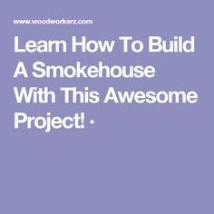 Learn How To Build A Smokehouse With This Awesome Project! ·
