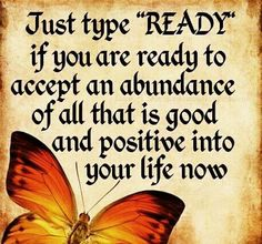 "Just type ""READY"" if you are ready to accept an abundance of all that is good and positive into your life now. http://enlightenedcreators.com/"