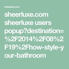 sheerluxe.com sheerluxe users popup?destination=%2F2014%2F08%2F19%2Fhow-style-your-bathroom