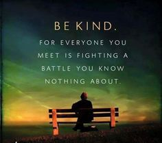 Be kind... For everyone you meet is fighting a battle you know nothing about.   #kindness #love #nojudgment #compassion