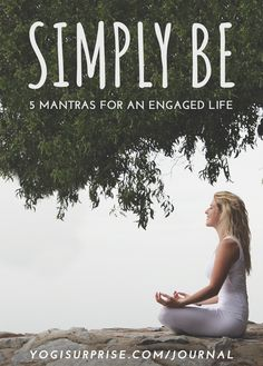 """""""Being"""" is not an abstract idea, it is the embodiment of how we engage with the world around us. Being is the innate unchanging virtue, the heart, of everything. Dive into the heart of life with these 5 Mantras that illustrate the benefits of simply """"being""""."""