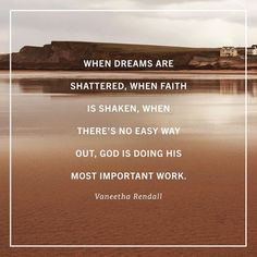 When dreams are shattered, when faith is shaken, when there's no easy way out, God is doing His most important work. ~Vaneetha Rendall