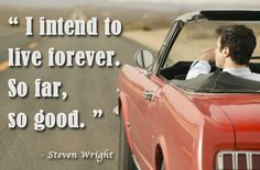 Quote of the Day - I intend to live forever. So far, so good.