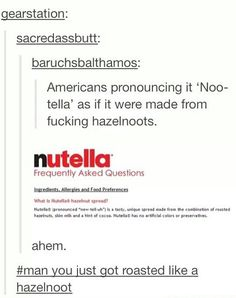 "Ha!! I always defended myself for pronouncing it ""new-tella"" because I first had it in Germany!Now I guess I don't need to feel so bad!"