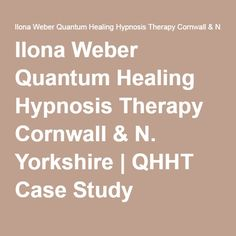 Ilona Weber Quantum Healing Hypnosis Therapy Cornwall & N. Yorkshire | QHHT Case Study