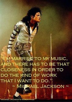 """I'm married to my music, and there has to be that closeness in order to do the kind of work that I want to do"" Michael Jackson quote"