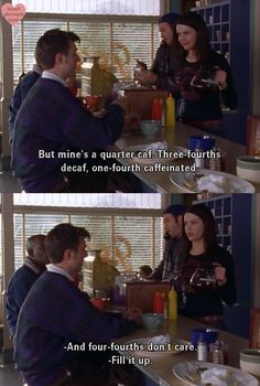 "Kirk: ""But mine's a quarter caf. Three-fourths decaf, one-fourth caffeinated."" Lorelai: ""I four-fourths don't care."""