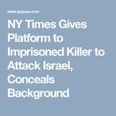 NY Times Gives Platform to Imprisoned Killer to Attack Israel, Conceals Background