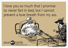 I love you so much that I promise to never fart in bed, but I cannot prevent a love breath from my ass. | Flirting Ecard | someecards.com