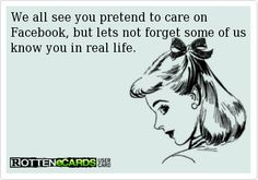 We all see you pretend to care on Facebook, but lets not forget some of us know you in real life.