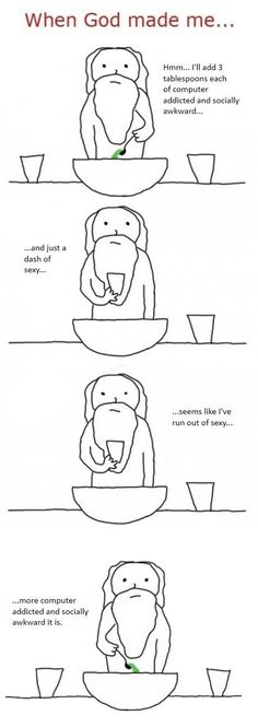 When God made me... Hmm... I'll add 3 tablespoons each of computer addicted and socially awkward... And just a dash of sexy... Seems like I've run out of sexy... More computer addicted and socially awkward it is.