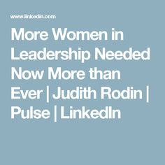 More Women in Leadership Needed Now More than Ever | Judith Rodin | Pulse | LinkedIn