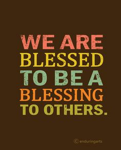 What a great reminder! Blessed to be a blessing~<3...So thankful today and everyday for all I've been blessed with.