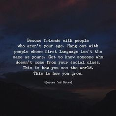 Become friends with people who aren't your age. Hang out with people whose first language isn't the same as yours. Get to know someone who doesn't come from your social class. This is how you see the world. This is how you grow. via (http://ift.tt/2AgG2qI)