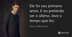 Ele foi seu primeiro amor. E eu pretendo ser o último. leve o tempo que for.... Frase de klaus Mikaelson.