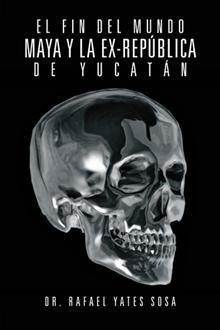 """""""El fin del mundo maya y la ex-república de Yucatán"""", Rafael Yates Sosa.  Una historia sobre el misterio de las calaveras mayas."""