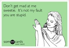 Don't get mad at me sweetie. It's not my fault you are stupid.
