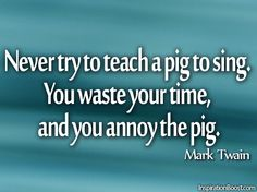 Never try to teach a pig to sing.   You waste your time,   and you annoy the pig. -Mark Twain