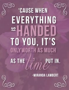 """When everything is handed to you, it's inly worth as much as the time put in. ""-Miranda Lambert. View more of my poster designs at artbysarahhigh.com"