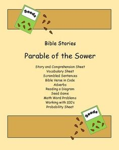 These sheets all center around the Bible story 'Parable of the Sower.'  This set includes 21 pages with answer keys.  There is a story and comprehension sheet.  There are also sheets on vocabulary, scrambled sentences, and adverbs.  One sheet has the students use a code to write a Bible verse about this story.
