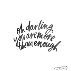 Oh darling, you are more than enough.