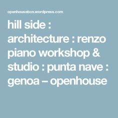 hill side : architecture : renzo piano workshop & studio : punta nave : genoa – openhouse