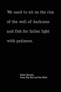 Quotes about Missing : QUOTATION - Image : Quotes Of the day - Description Pablo Neruda ~ We need to sit on the rim of the well of darkness and fish for fallen light with patience. Sharing is Caring - Don't forget to share this quote Neruda Quotes, Poem Quotes, Life Quotes, Crush Quotes, Relationship Quotes, Quotes Marriage, Qoutes, Pretty Words, Love Words