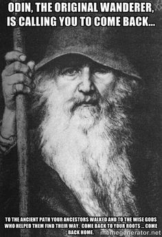 Odin, the original wanderer is calling you to come back, to the ancient path your ancestors walked.