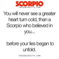 Zodiac Scorpio Facts - You will never see a greater heart turn cold, than a Scorpio who believed in you before your lies began to unfold.