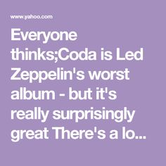 """Everyone thinks;Coda is Led Zeppelin's worst album - but it's really surprisingly great  There's a looseness to the Deluxe Edition """"Coda"""" that's more obvious than in the 1982 release. Yes, there are some real gems, such as the Page and Plant collaborations with the Bombay Orchestra. But the recordings also convey the disciplined joy that the group explored in the studio."""