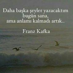 Daha başka şeyler yazacaktım bugün sana ama anlamı kalmadı artık... Franz Kafka.