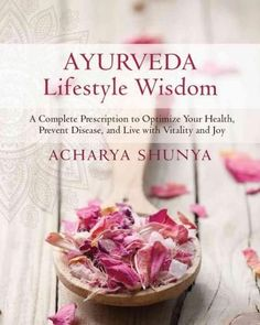 Ayurveda Lifestyle Wisdom: A Complete Prescription to Optimize Your Health, Prevent Disease, and Live with Vitali...