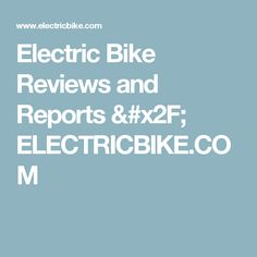 Reviews: Electric Bike  Reviews and Reports / ELECTRICBIKE.COM