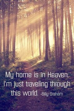 """""""My home is in Heaven. I'm just traveling through this world."""" - Billy Graham"""