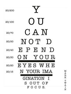 you can not depend on your eyes hen your imagination is out of focus-mark twain