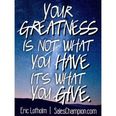 """""""Your greatness is not what you have, it's what you give."""" #saleschampion #ericlofholm Saleschampion.com"""