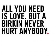 Yes, a Hermes Birkin never hurt anyone All You Need Is Love, Just In Case, Word Up, Thing 1, Fashion Quotes, Fashion Fashion, Fashion Design, Make Me Happy, Inspire Me