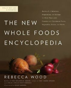 The New Whole Foods Encyclopedia: A Comprehensive Resource for Healthy Eating /// Rebecca Wood, Peggy Markel, Paul Pitchford