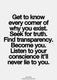 ♥ Get to know every corner of why you exist. Seek for Truth. Find transparency. Become you. Listen to your Conscience, it'll never lie to you.