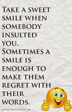 Heartfelt Quotes: Take a sweet smile when somebody insulted you. Sometimes a smile is enough to make them regret with their words.