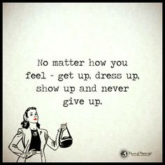 No matter how you feel - get up, dress up, show up and never give up Never Give Up Quotes, Lung Cancer Awareness, How To Get Motivated, Motivational Quotes, Inspirational Quotes, Quotes About Everything, Power Of Positivity, Running Inspiration, Get Up