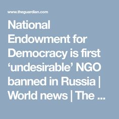 National Endowment for Democracy is first 'undesirable' NGO banned in Russia | World news | The Guardian