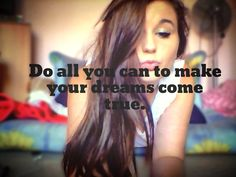 Do all you can to make your dreams come true :)