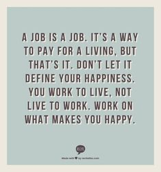 A job is a job. It's a way to pay for a living, but that's it. Don't let it define your happiness. #positivequotesforwork