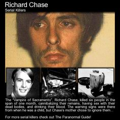 Richard Chase - The Vampire of Sacramento. Warning: This article is graphic and reader discretion is advised. It is full of sexual content, cannibalism, murder and just about every other vial thing you can imagine. This man was completely deranged.Read more here:  http://www.theparanormalguide.com/blog/richard-chase-the-vampire-of-sacramento